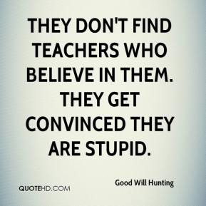 They don't find teachers who believe in them. They get convinced they are stupid.