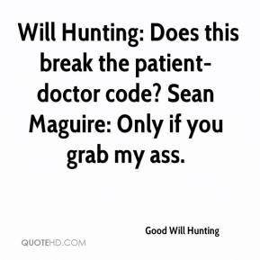 Good Will Hunting -  Will Hunting: Does this break the patient-doctor code? Sean Maguire: Only if you grab my ass.