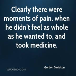 Clearly there were moments of pain, when he didn't feel as whole as he wanted to, and took medicine.