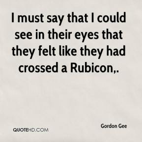 I must say that I could see in their eyes that they felt like they had crossed a Rubicon.