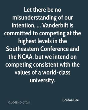Let there be no misunderstanding of our intention, ... Vanderbilt is committed to competing at the highest levels in the Southeastern Conference and the NCAA, but we intend on competing consistent with the values of a world-class university.