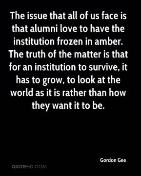 The issue that all of us face is that alumni love to have the institution frozen in amber. The truth of the matter is that for an institution to survive, it has to grow, to look at the world as it is rather than how they want it to be.
