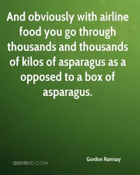 Gordon Ramsay - And obviously with airline food you go through thousands and thousands of kilos of asparagus as a opposed to a box of asparagus.