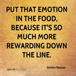 Gordon Ramsay - Put that emotion in the food, because it's so much more rewarding down the line.