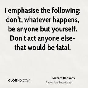 Graham Kennedy - I emphasise the following: don't, whatever happens, be anyone but yourself. Don't act anyone else-that would be fatal.