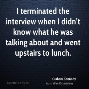 Graham Kennedy - I terminated the interview when I didn't know what he was talking about and went upstairs to lunch.