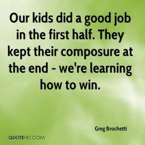 Greg Brochetti - Our kids did a good job in the first half. They kept their composure at the end - we're learning how to win.