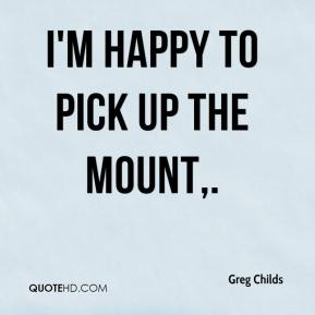 Greg Childs - I'm happy to pick up the mount.
