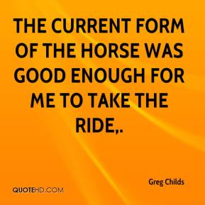 Greg Childs - The current form of the horse was good enough for me to take the ride.