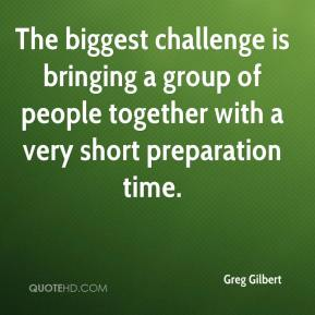 Greg Gilbert - The biggest challenge is bringing a group of people together with a very short preparation time.