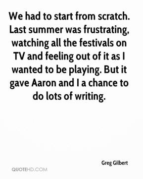 Greg Gilbert - We had to start from scratch. Last summer was frustrating, watching all the festivals on TV and feeling out of it as I wanted to be playing. But it gave Aaron and I a chance to do lots of writing.