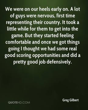 Greg Gilbert - We were on our heels early on. A lot of guys were nervous, first time representing their country. It took a little while for them to get into the game. But they started feeling comfortable and once we got things going I thought we had some real good scoring opportunities and did a pretty good job defensively.