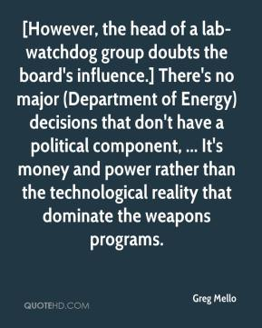 Greg Mello - [However, the head of a lab-watchdog group doubts the board's influence.] There's no major (Department of Energy) decisions that don't have a political component, ... It's money and power rather than the technological reality that dominate the weapons programs.