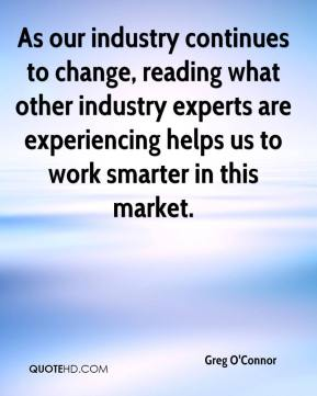Greg O'Connor - As our industry continues to change, reading what other industry experts are experiencing helps us to work smarter in this market.