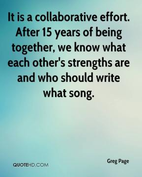 Greg Page - It is a collaborative effort. After 15 years of being together, we know what each other's strengths are and who should write what song.