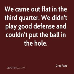 Greg Page - We came out flat in the third quarter. We didn't play good defense and couldn't put the ball in the hole.
