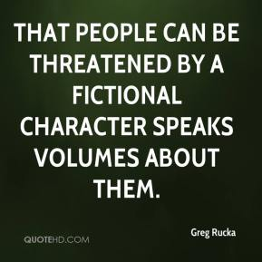Greg Rucka - That people can be threatened by a fictional character speaks volumes about them.