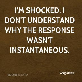 Greg Stone - I'm shocked. I don't understand why the response wasn't instantaneous.