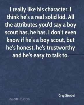 Greg Strobel - I really like his character. I think he's a real solid kid. All the attributes you'd say a boy scout has, he has. I don't even know if he's a boy scout, but he's honest, he's trustworthy and he's easy to talk to.