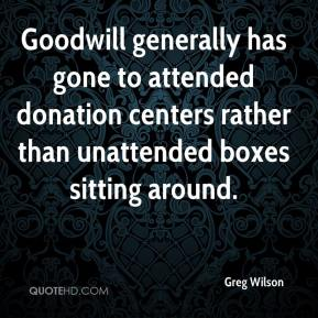Greg Wilson - Goodwill generally has gone to attended donation centers rather than unattended boxes sitting around.
