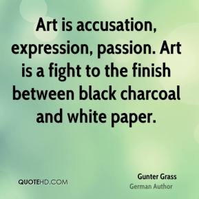 Gunter Grass - Art is accusation, expression, passion. Art is a fight to the finish between black charcoal and white paper.
