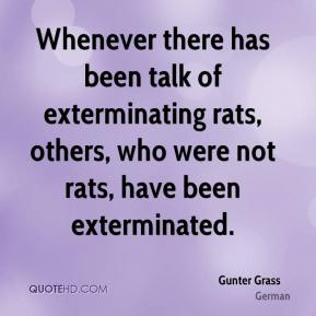 Gunter Grass - Whenever there has been talk of exterminating rats, others, who were not rats, have been exterminated.