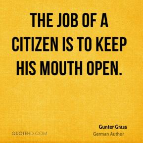The job of a citizen is to keep his mouth open.