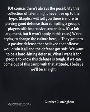 Gunther Cunningham - [Of course, there's always the possibility this collection of talent might never live up to the hype. Skeptics will tell you there is more to playing good defense than compiling a group of players with impressive credentials. It's a fair argument, but it won't apply in this case.] We're trying to change the culture here, ... They got into a passive defense that believed that offense would win it all and the defense got soft. We want to be a hard-hitting defense. What I want is for people to know this defense is tough. If we can come out of this camp with that attitude, I believe we'll be all right.