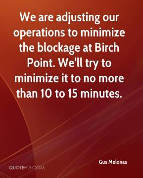 Gus Melonas - We are adjusting our operations to minimize the blockage at Birch Point. We'll try to minimize it to no more than 10 to 15 minutes.