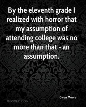 Gwen Moore - By the eleventh grade I realized with horror that my assumption of attending college was no more than that - an assumption.