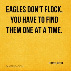 H Ross Perot - Eagles don't flock, you have to find them one at a time.