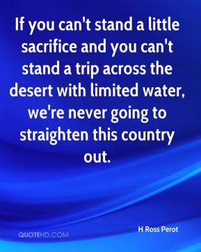 H Ross Perot - If you can't stand a little sacrifice and you can't stand a trip across the desert with limited water, we're never going to straighten this country out.