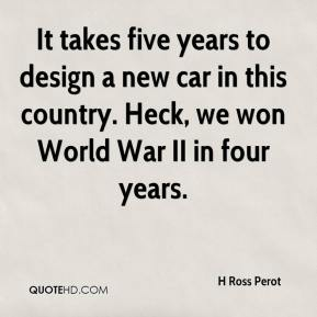 H Ross Perot - It takes five years to design a new car in this country. Heck, we won World War II in four years.