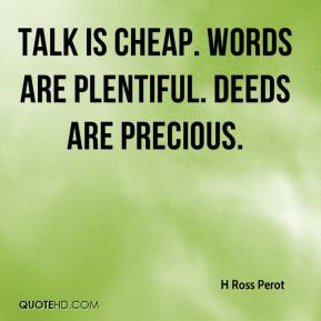H Ross Perot - Talk is cheap. Words are plentiful. Deeds are precious.