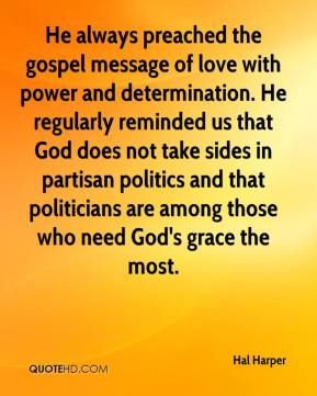 Hal Harper - He always preached the gospel message of love with power and determination. He regularly reminded us that God does not take sides in partisan politics and that politicians are among those who need God's grace the most.