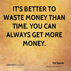 It's better to waste money than time. You can always get more money.