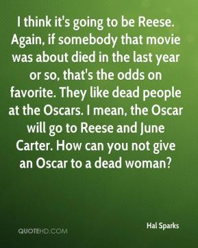 I think it's going to be Reese. Again, if somebody that movie was about died in the last year or so, that's the odds on favorite. They like dead people at the Oscars. I mean, the Oscar will go to Reese and June Carter. How can you not give an Oscar to a dead woman?