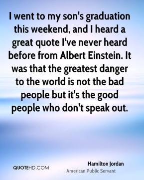 Hamilton Jordan - I went to my son's graduation this weekend, and I heard a great quote I've never heard before from Albert Einstein. It was that the greatest danger to the world is not the bad people but it's the good people who don't speak out.