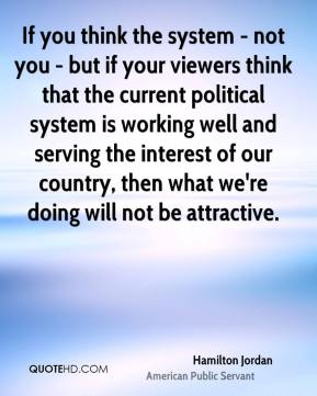 If you think the system - not you - but if your viewers think that the current political system is working well and serving the interest of our country, then what we're doing will not be attractive.