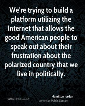 Hamilton Jordan - We're trying to build a platform utilizing the Internet that allows the good American people to speak out about their frustration about the polarized country that we live in politically.