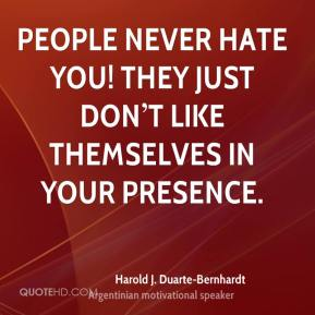 People never hate you! They just don't like themselves in your presence.