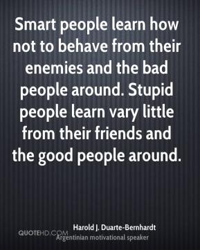 Harold J. Duarte-Bernhardt - Smart people learn how not to behave from their enemies and the bad people around. Stupid people learn vary little from their friends and the good people around.
