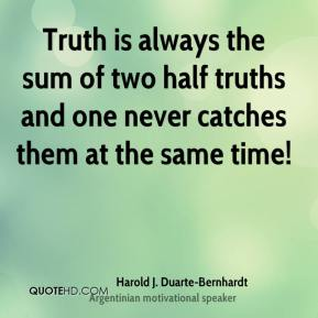 Truth is always the sum of two half truths and one never catches them at the same time!