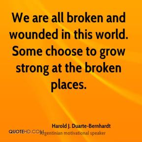 We are all broken and wounded in this world. Some choose to grow strong at the broken places.