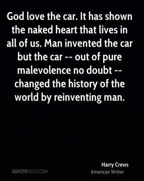 Harry Crews - God love the car. It has shown the naked heart that lives in all of us. Man invented the car but the car -- out of pure malevolence no doubt -- changed the history of the world by reinventing man.