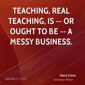 Harry Crews - Teaching, real teaching, is -- or ought to be -- a messy business.