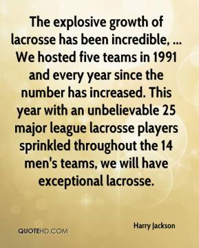 The explosive growth of lacrosse has been incredible, ... We hosted five teams in 1991 and every year since the number has increased. This year with an unbelievable 25 major league lacrosse players sprinkled throughout the 14 men's teams, we will have exceptional lacrosse.