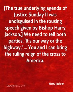 [The true underlying agenda of Justice Sunday II was undisguised in the rousing speech given by Bishop Harry Jackson.] We need to tell both parties, 'It's our way or the highway,' ... You and I can bring the ruling reign of the cross to America.