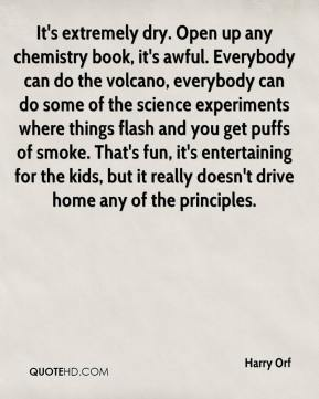 Harry Orf - It's extremely dry. Open up any chemistry book, it's awful. Everybody can do the volcano, everybody can do some of the science experiments where things flash and you get puffs of smoke. That's fun, it's entertaining for the kids, but it really doesn't drive home any of the principles.