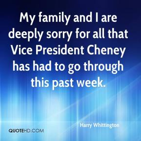 Harry Whittington - My family and I are deeply sorry for all that Vice President Cheney has had to go through this past week.